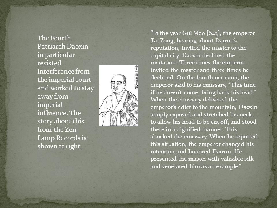 In the year Gui Mao [643], the emperor Tai Zong, hearing about Daoxin's reputation, invited the master to the capital city. Daoxin declined the invitation. Three times the emperor invited the master and three times he declined. On the fourth occasion, the emperor said to his emissary, This time if he doesn't come, bring back his head.